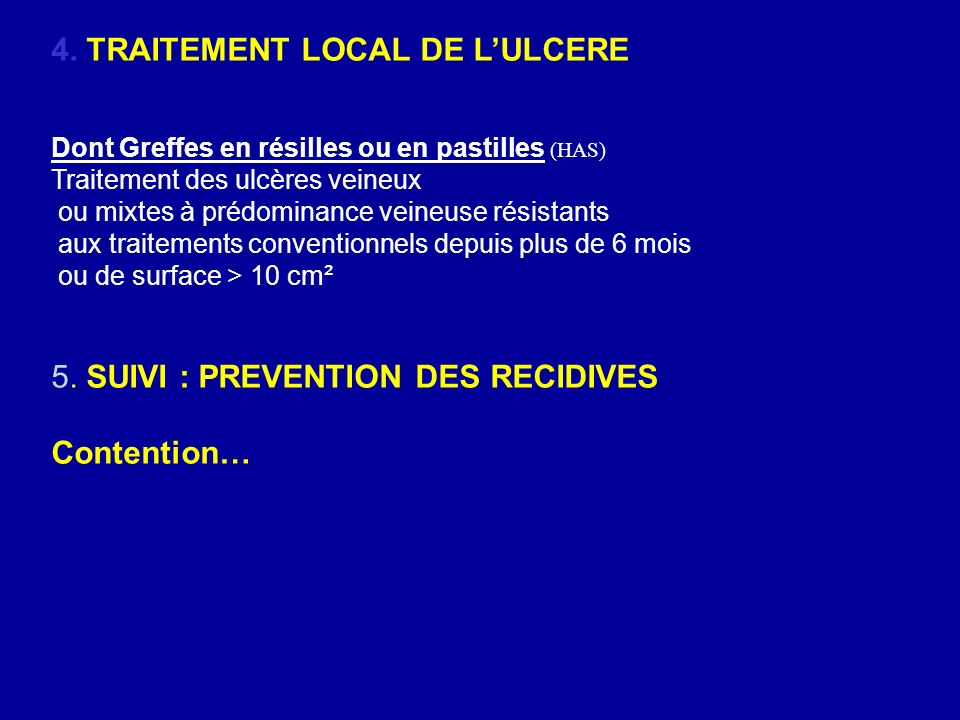 4. TRAITEMENT LOCAL DE LULCERE Dont Greffes en résilles ou en pastilles (HAS) Traitement des ulcères veineux ou mixtes à prédominance veineuse résista