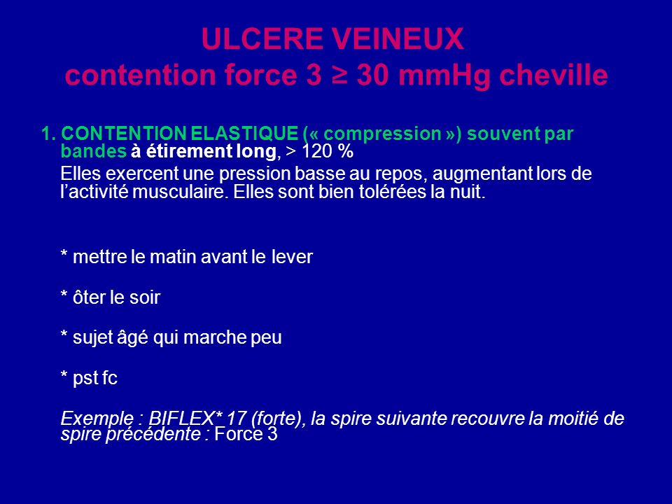 ULCERE VEINEUX contention force 3 30 mmHg cheville 1. CONTENTION ELASTIQUE (« compression ») souvent par bandes à étirement long, > 120 % Elles exerce