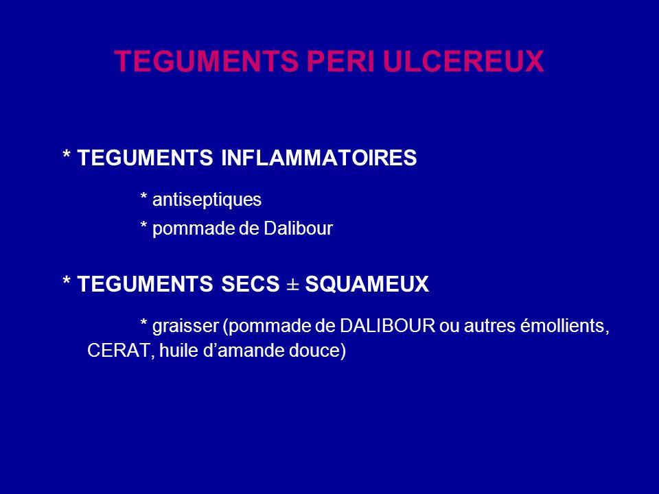 TEGUMENTS PERI ULCEREUX * TEGUMENTS INFLAMMATOIRES * antiseptiques * pommade de Dalibour * TEGUMENTS SECS ± SQUAMEUX * graisser (pommade de DALIBOUR o