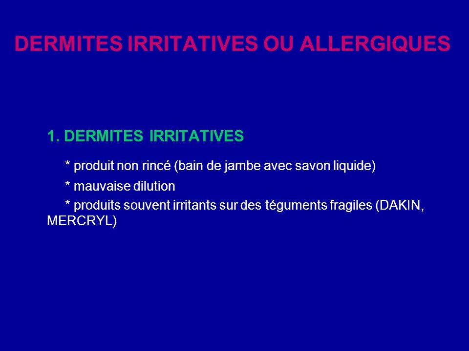 DERMITES IRRITATIVES OU ALLERGIQUES 1. DERMITES IRRITATIVES * produit non rincé (bain de jambe avec savon liquide) * mauvaise dilution * produits souv