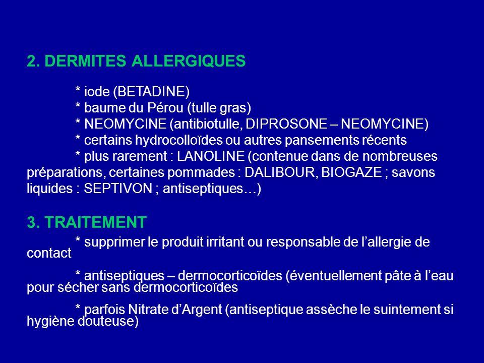 2. DERMITES ALLERGIQUES * iode (BETADINE) * baume du Pérou (tulle gras) * NEOMYCINE (antibiotulle, DIPROSONE – NEOMYCINE) * certains hydrocolloïdes ou