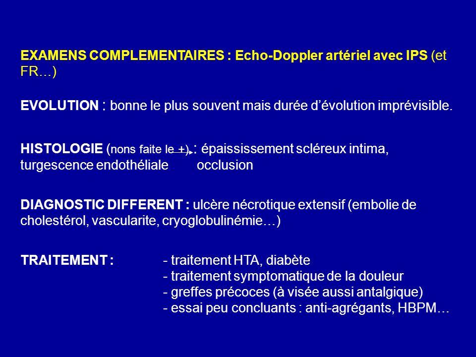 EXAMENS COMPLEMENTAIRES : Echo-Doppler artériel avec IPS (et FR…) EVOLUTION : bonne le plus souvent mais durée dévolution imprévisible. HISTOLOGIE ( n