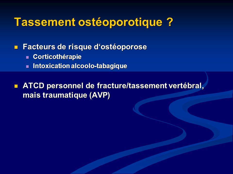Tassement ostéoporotique ? Facteurs de risque dostéoporose Facteurs de risque dostéoporose Corticothérapie Corticothérapie Intoxication alcoolo-tabagi