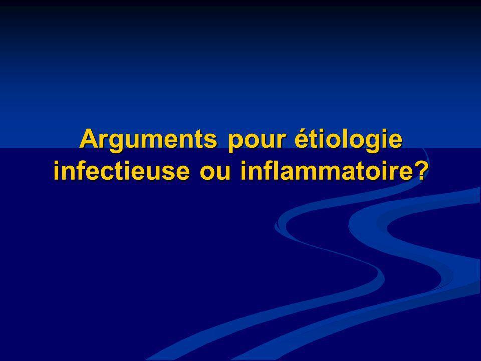 Arguments pour étiologie infectieuse ou inflammatoire?