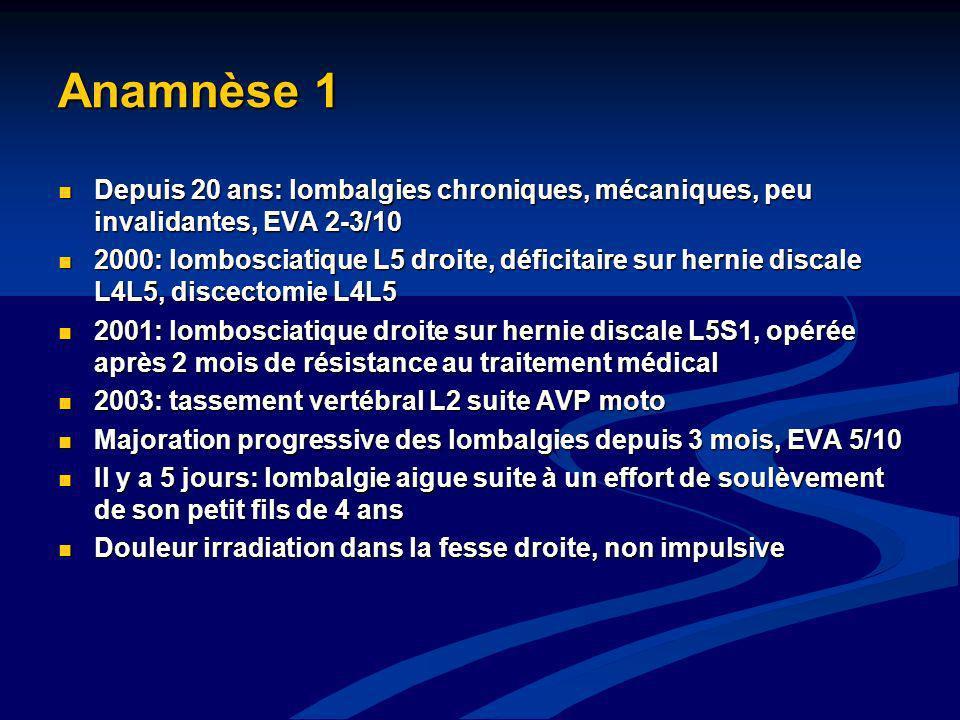 Anamnèse 1 Depuis 20 ans: lombalgies chroniques, mécaniques, peu invalidantes, EVA 2-3/10 Depuis 20 ans: lombalgies chroniques, mécaniques, peu invali