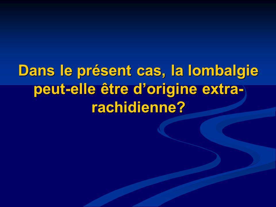 Dans le présent cas, la lombalgie peut-elle être dorigine extra- rachidienne?