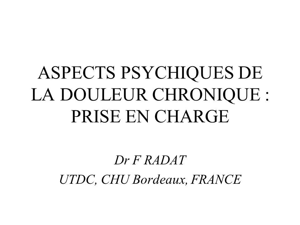 ASPECTS PSYCHIQUES DE LA DOULEUR CHRONIQUE : PRISE EN CHARGE Dr F RADAT UTDC, CHU Bordeaux, FRANCE