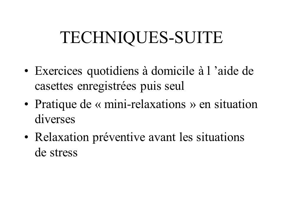 TECHNIQUES-SUITE Exercices quotidiens à domicile à l aide de casettes enregistrées puis seul Pratique de « mini-relaxations » en situation diverses Re