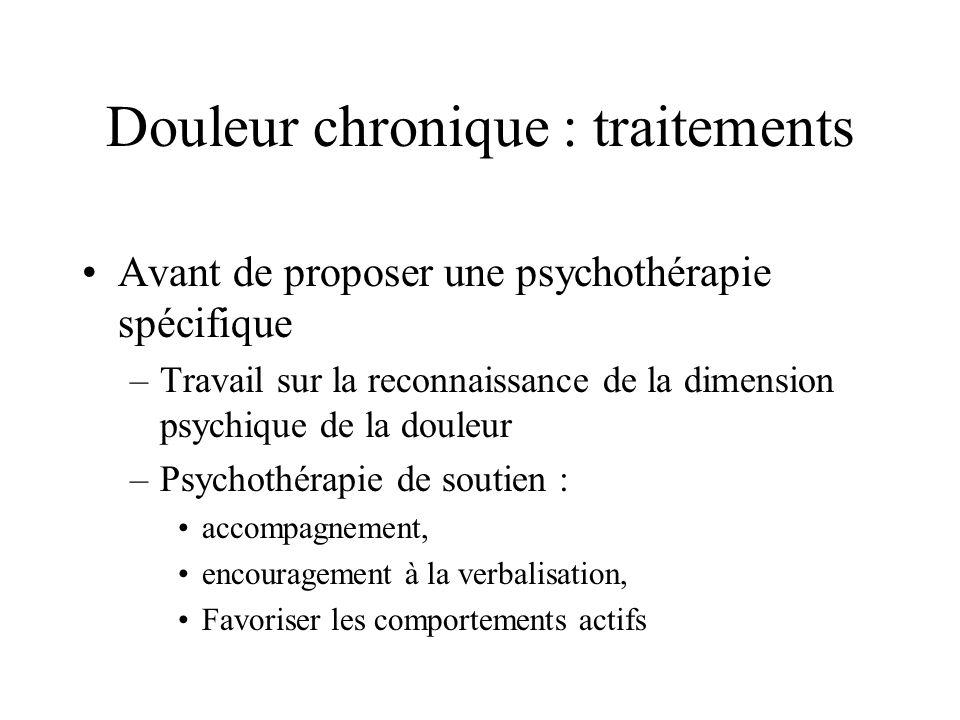 Douleur chronique : traitements Avant de proposer une psychothérapie spécifique –Travail sur la reconnaissance de la dimension psychique de la douleur