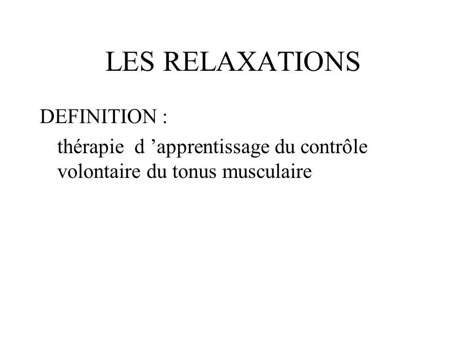LES RELAXATIONS DEFINITION : thérapie d apprentissage du contrôle volontaire du tonus musculaire