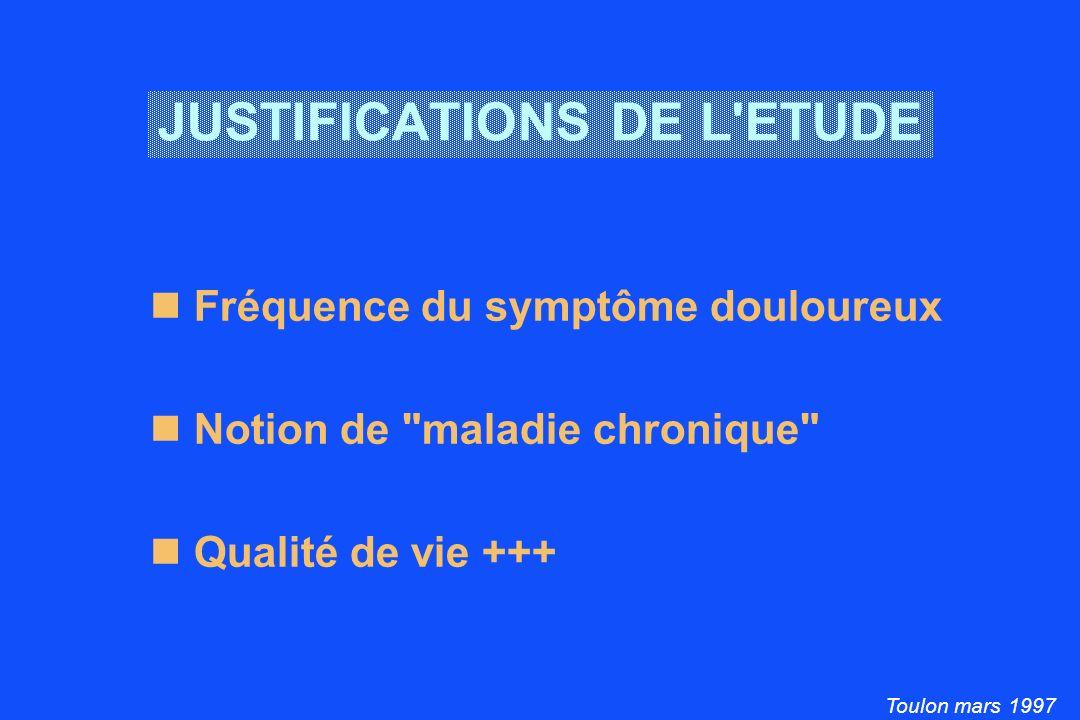 Toulon mars 1997 JUSTIFICATIONS DE L ETUDE Fréquence du symptôme douloureux Notion de maladie chronique Qualité de vie +++