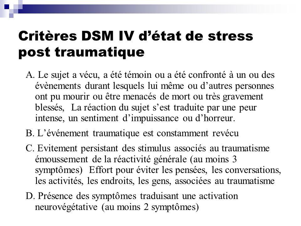Critères DSM IV détat de stress post traumatique A. Le sujet a vécu, a été témoin ou a été confronté à un ou des évènements durant lesquels lui même o