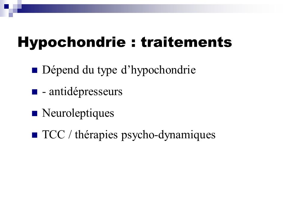 Hypochondrie : traitements Dépend du type dhypochondrie - antidépresseurs Neuroleptiques TCC / thérapies psycho-dynamiques