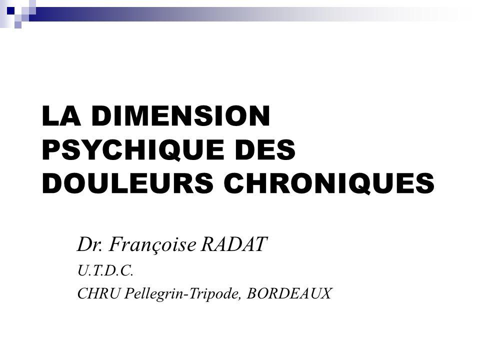 LA DIMENSION PSYCHIQUE DES DOULEURS CHRONIQUES Dr. Françoise RADAT U.T.D.C. CHRU Pellegrin-Tripode, BORDEAUX