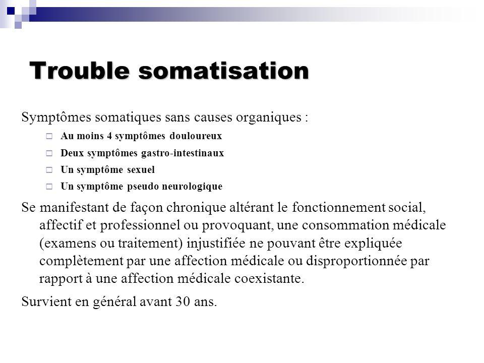 Trouble somatisation Symptômes somatiques sans causes organiques : Au moins 4 symptômes douloureux Deux symptômes gastro-intestinaux Un symptôme sexue