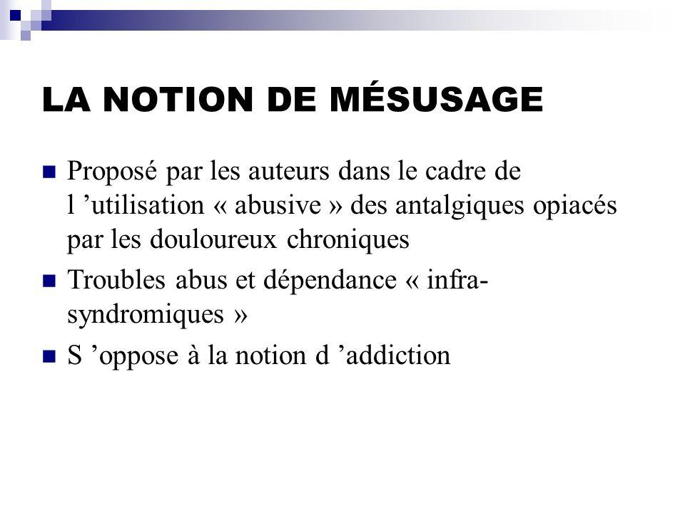 LA NOTION DE MÉSUSAGE Proposé par les auteurs dans le cadre de l utilisation « abusive » des antalgiques opiacés par les douloureux chroniques Trouble