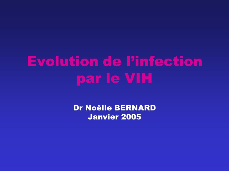 Evolution de linfection par le VIH Dr Noëlle BERNARD Janvier 2005