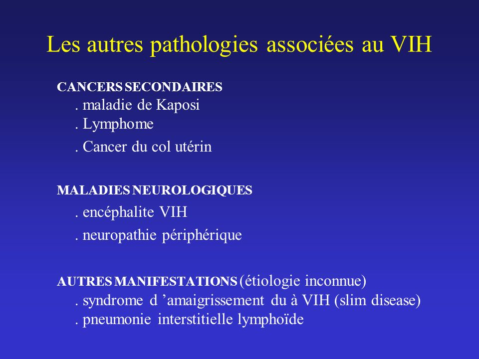 CANCERS SECONDAIRES. maladie de Kaposi. Lymphome. Cancer du col utérin MALADIES NEUROLOGIQUES. encéphalite VIH. neuropathie périphérique AUTRES MANIFE