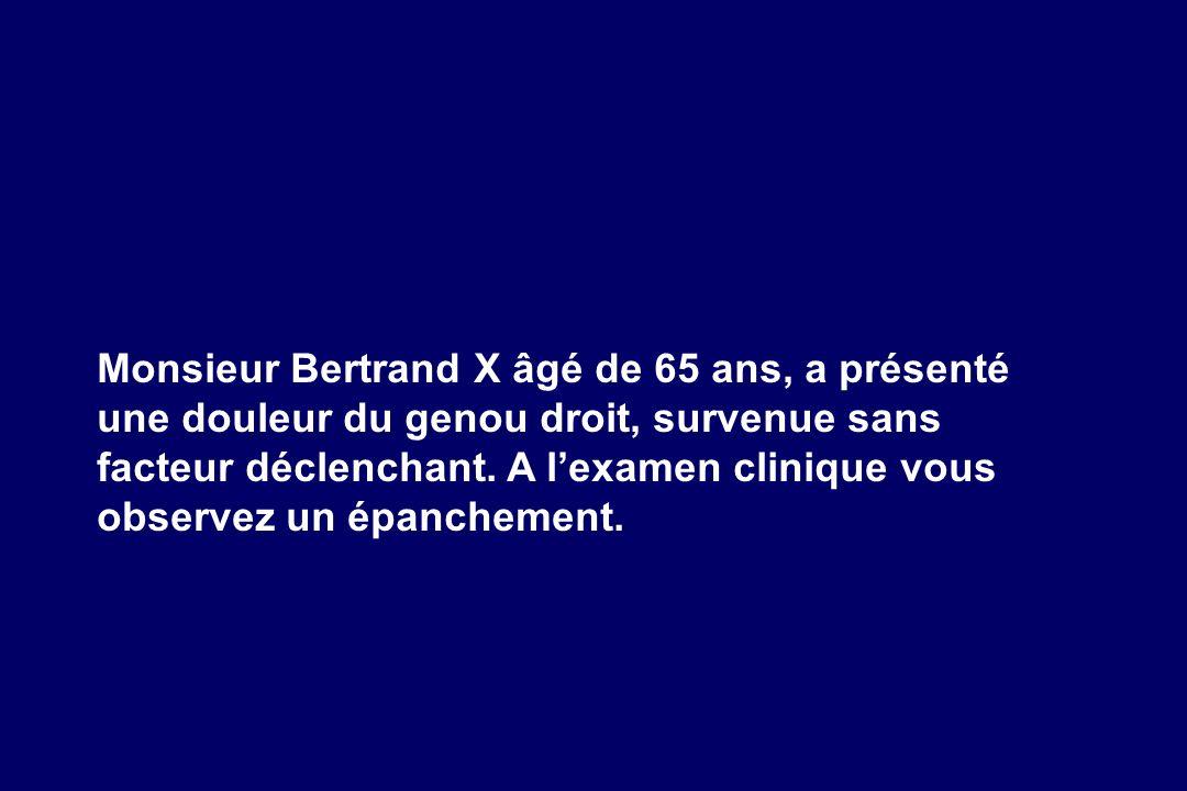 Monsieur Bertrand X âgé de 65 ans, a présenté une douleur du genou droit, survenue sans facteur déclenchant. A lexamen clinique vous observez un épanc