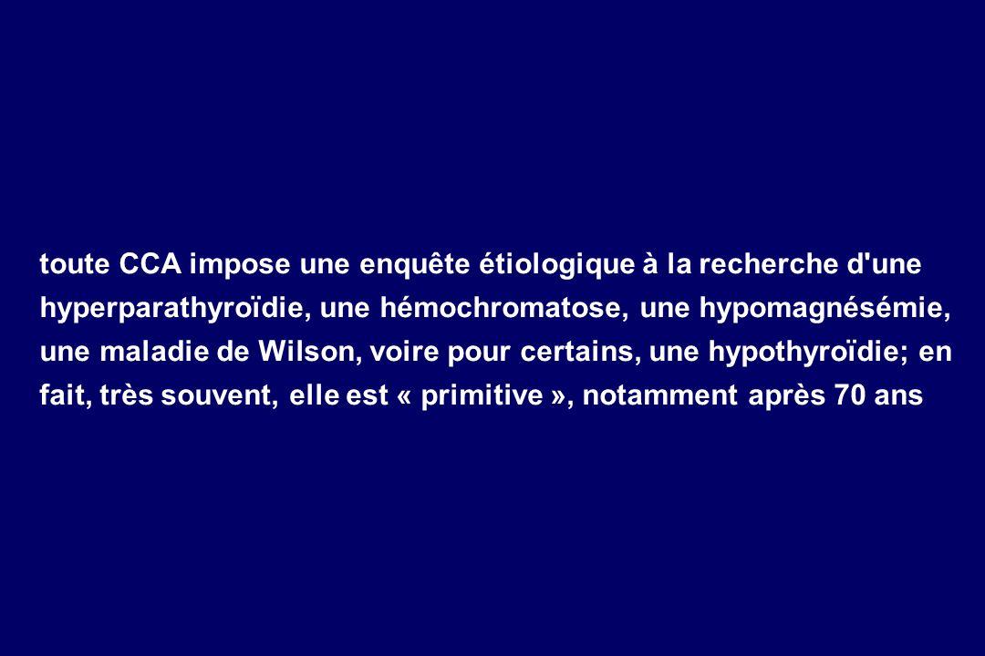toute CCA impose une enquête étiologique à la recherche d'une hyperparathyroïdie, une hémochromatose, une hypomagnésémie, une maladie de Wilson, voire