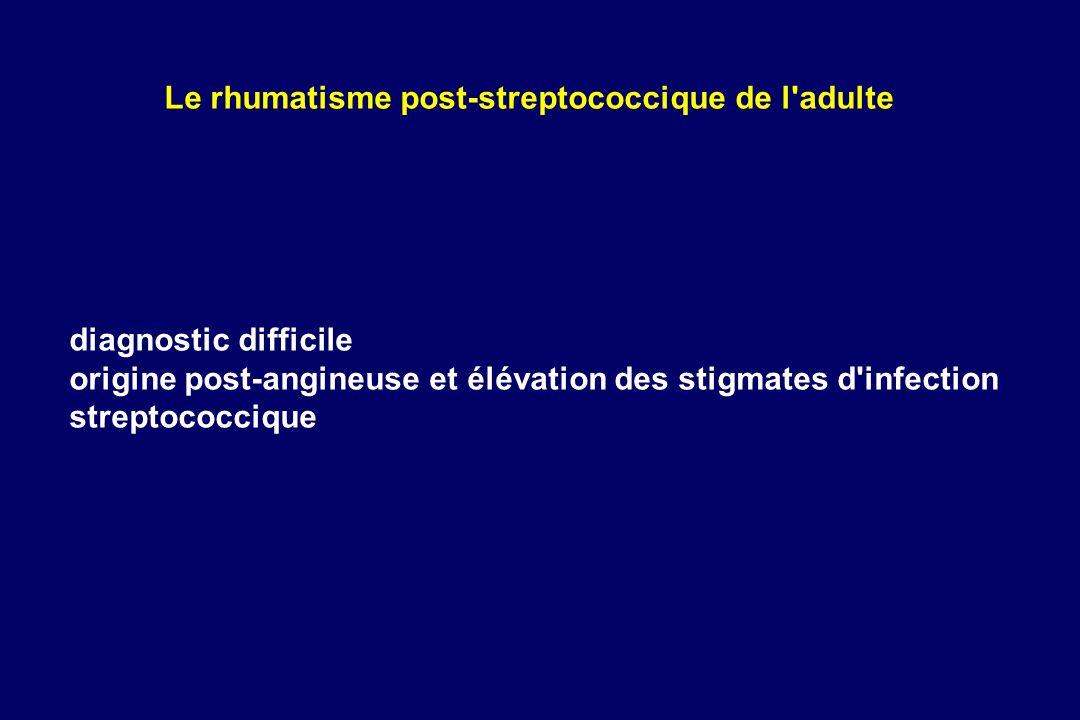 diagnostic difficile origine post-angineuse et élévation des stigmates d'infection streptococcique Le rhumatisme post-streptococcique de l'adulte