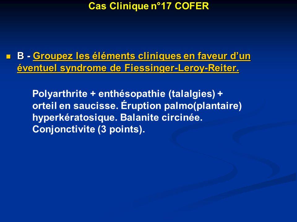 B - Groupez les éléments cliniques en faveur dun éventuel syndrome de Fiessinger-Leroy-Reiter. B - Groupez les éléments cliniques en faveur dun éventu