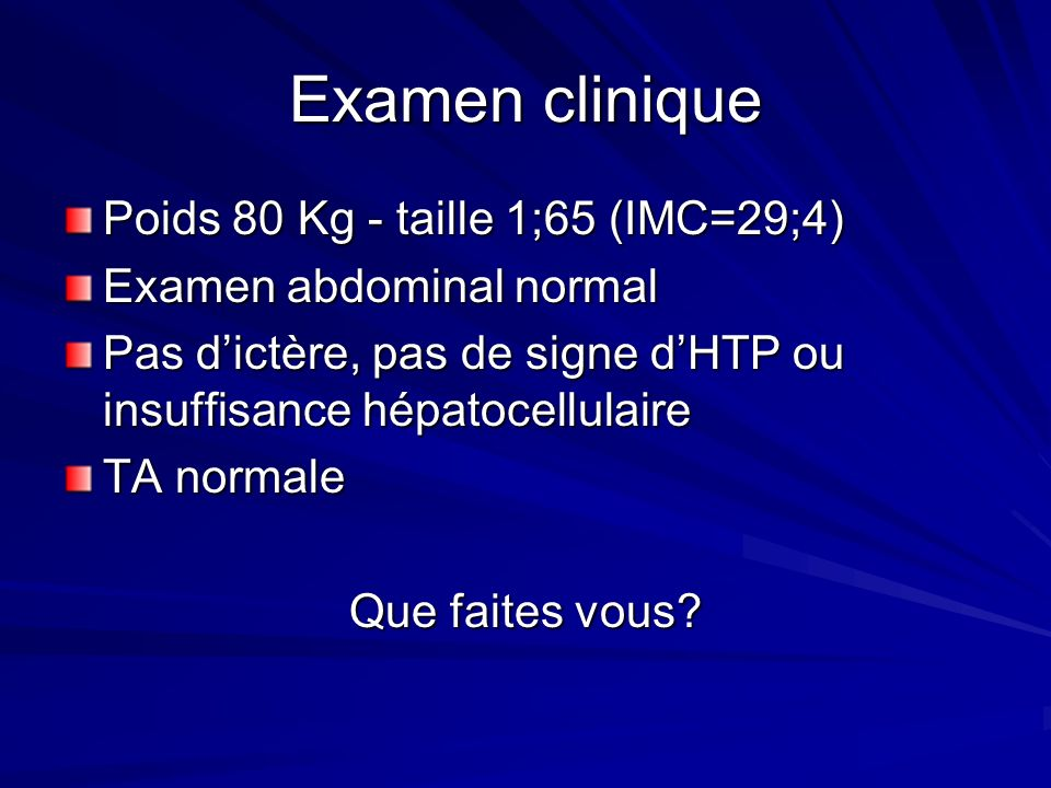 Examen clinique Poids 80 Kg - taille 1;65 (IMC=29;4) Examen abdominal normal Pas dictère, pas de signe dHTP ou insuffisance hépatocellulaire TA normal
