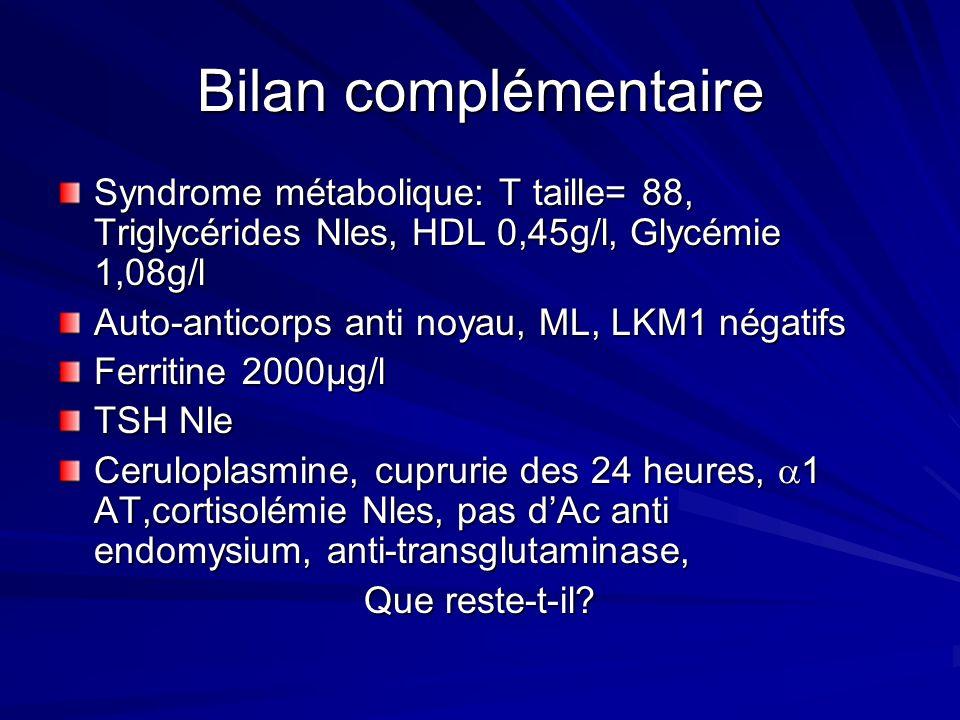 Bilan complémentaire Syndrome métabolique: T taille= 88, Triglycérides Nles, HDL 0,45g/l, Glycémie 1,08g/l Auto-anticorps anti noyau, ML, LKM1 négatif