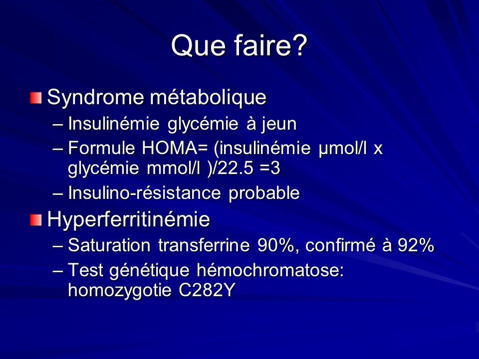 Que faire? Syndrome métabolique –Insulinémie glycémie à jeun –Formule HOMA= (insulinémie µmol/l x glycémie mmol/l )/22.5 =3 –Insulino-résistance proba