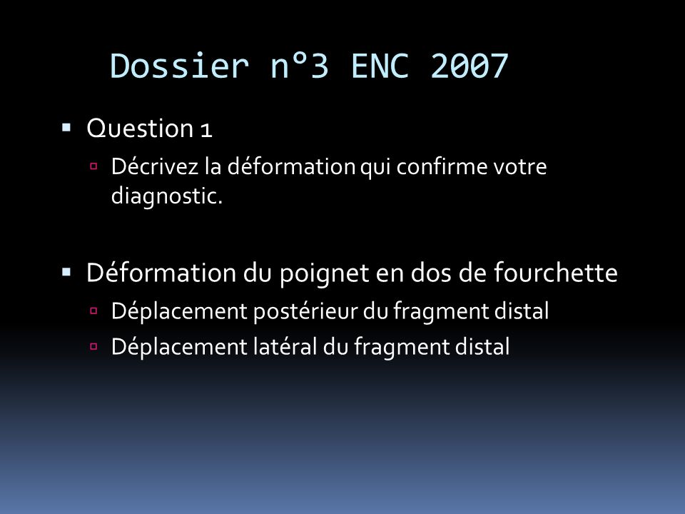 Dossier n°3 ENC 2007 Question 1 Décrivez la déformation qui confirme votre diagnostic. Déformation du poignet en dos de fourchette Déplacement postéri