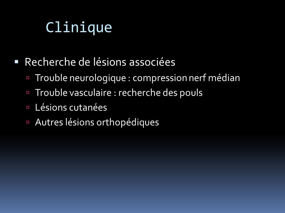 Clinique Recherche de lésions associées Trouble neurologique : compression nerf médian Trouble vasculaire : recherche des pouls Lésions cutanées Autre