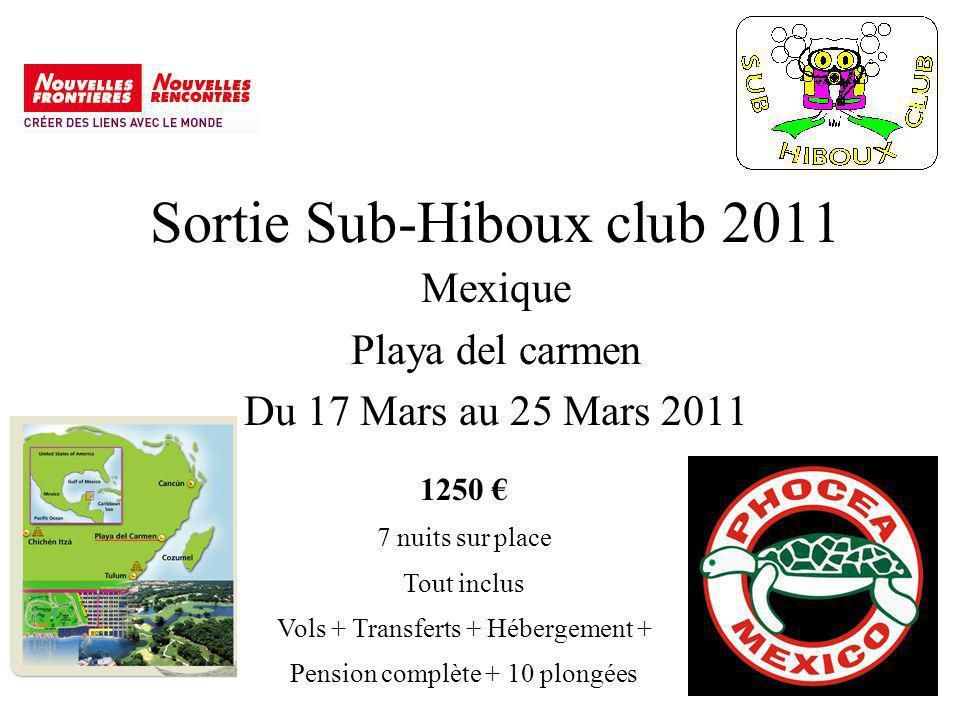 Sortie Sub-Hiboux club 2011 Mexique Playa del carmen Du 17 Mars au 25 Mars 2011 1250 7 nuits sur place Tout inclus Vols + Transferts + Hébergement + Pension complète + 10 plongées
