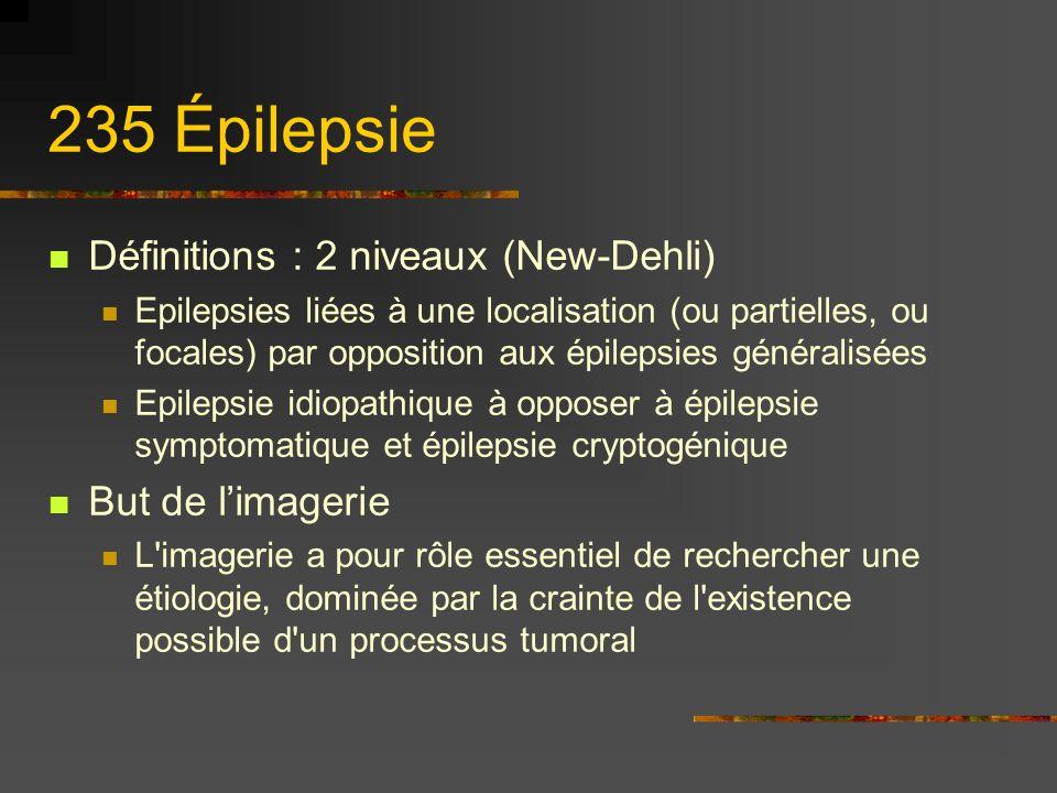 235 Épilepsie Définitions : 2 niveaux (New-Dehli) Epilepsies liées à une localisation (ou partielles, ou focales) par opposition aux épilepsies généralisées Epilepsie idiopathique à opposer à épilepsie symptomatique et épilepsie cryptogénique But de limagerie L imagerie a pour rôle essentiel de rechercher une étiologie, dominée par la crainte de l existence possible d un processus tumoral