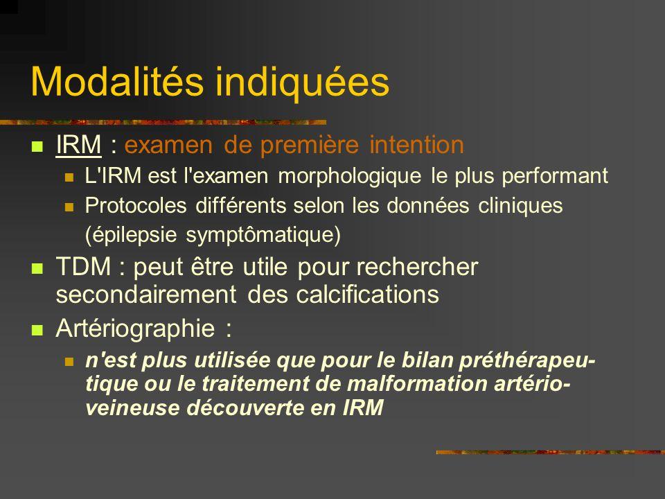 Modalités indiquées IRM : examen de première intention L IRM est l examen morphologique le plus performant Protocoles différents selon les données cliniques (épilepsie symptômatique) TDM : peut être utile pour rechercher secondairement des calcifications Artériographie : n est plus utilisée que pour le bilan préthérapeu- tique ou le traitement de malformation artério- veineuse découverte en IRM