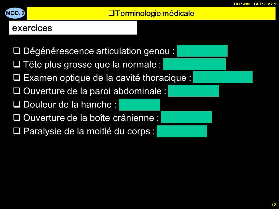MOD. 2 BLP-JML - CFTS - v 7.9 12 Terminologie médicale exercices Dégénérescence articulation genou : gonarthrose Tête plus grosse que la normale : mac