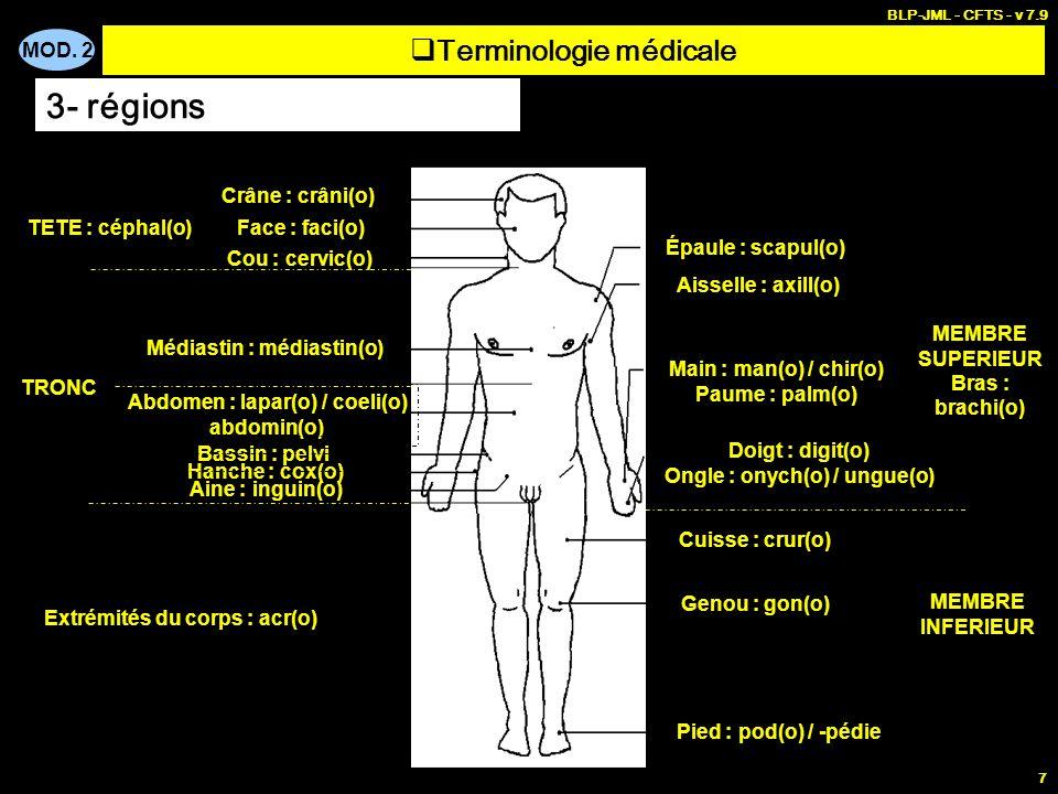 MOD. 2 BLP-JML - CFTS - v 7.9 7 Terminologie médicale 3- régions Crâne : crâni(o) Face : faci(o) Cou : cervic(o) TETE : céphal(o) Médiastin : médiasti
