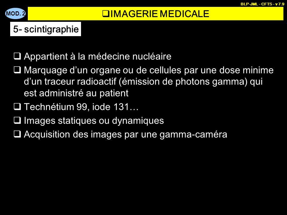 MOD. 2 BLP-JML - CFTS - v 7.9 IMAGERIE MEDICALE Appartient à la médecine nucléaire Marquage dun organe ou de cellules par une dose minime dun traceur