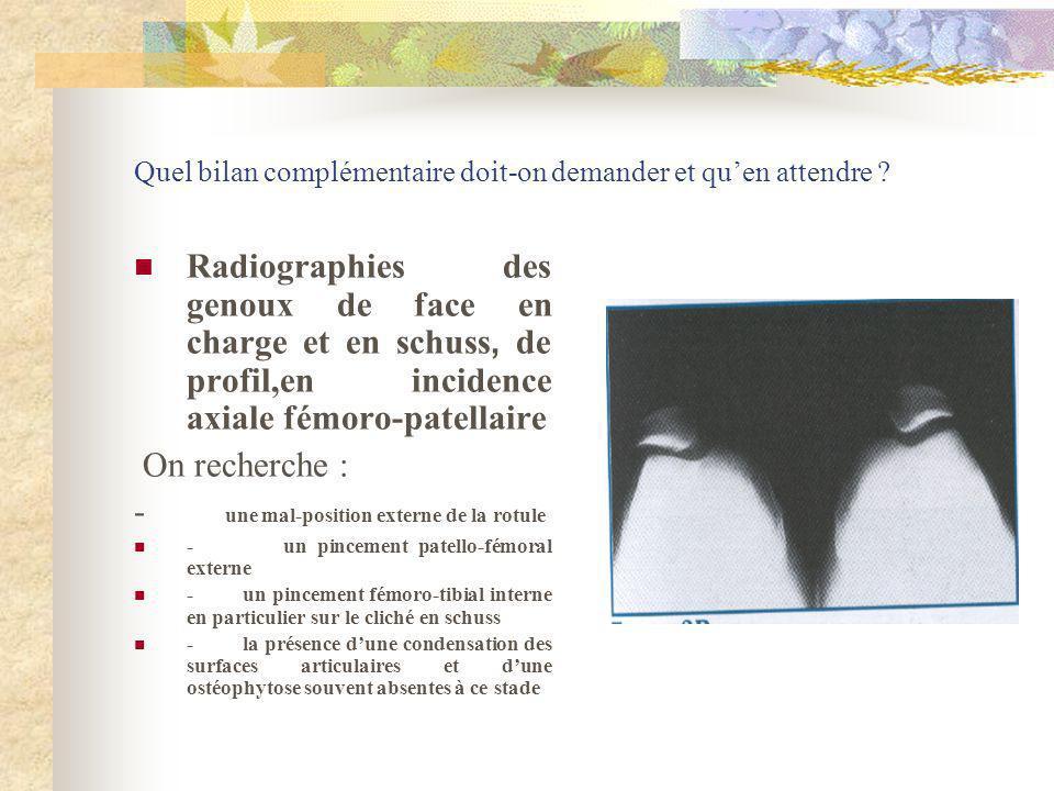 Quel bilan complémentaire doit-on demander et quen attendre ? Radiographies des genoux de face en charge et en schuss, de profil,en incidence axiale f