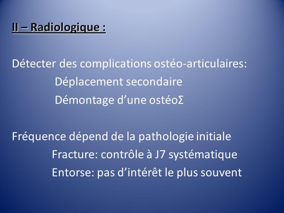 II – Radiologique : Détecter des complications ostéo-articulaires: Déplacement secondaire Démontage dune ostéoΣ Fréquence dépend de la pathologie init