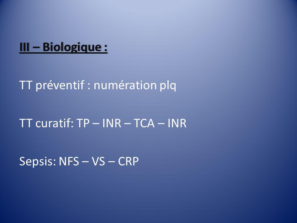 III – Biologique :III – Biologique : TT préventif : numération plq TT curatif: TP – INR – TCA – INR Sepsis: NFS – VS – CRP