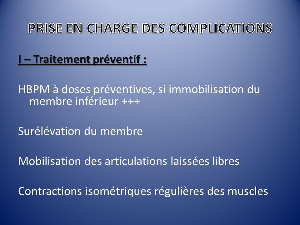 I – Traitement préventif : HBPM à doses préventives, si immobilisation du membre inférieur +++ Surélévation du membre Mobilisation des articulations l