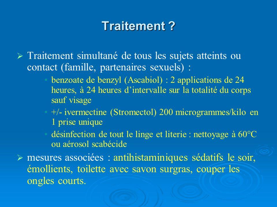 Traitement ? Traitement simultané de tous les sujets atteints ou contact (famille, partenaires sexuels) : benzoate de benzyl (Ascabiol) : 2 applicatio
