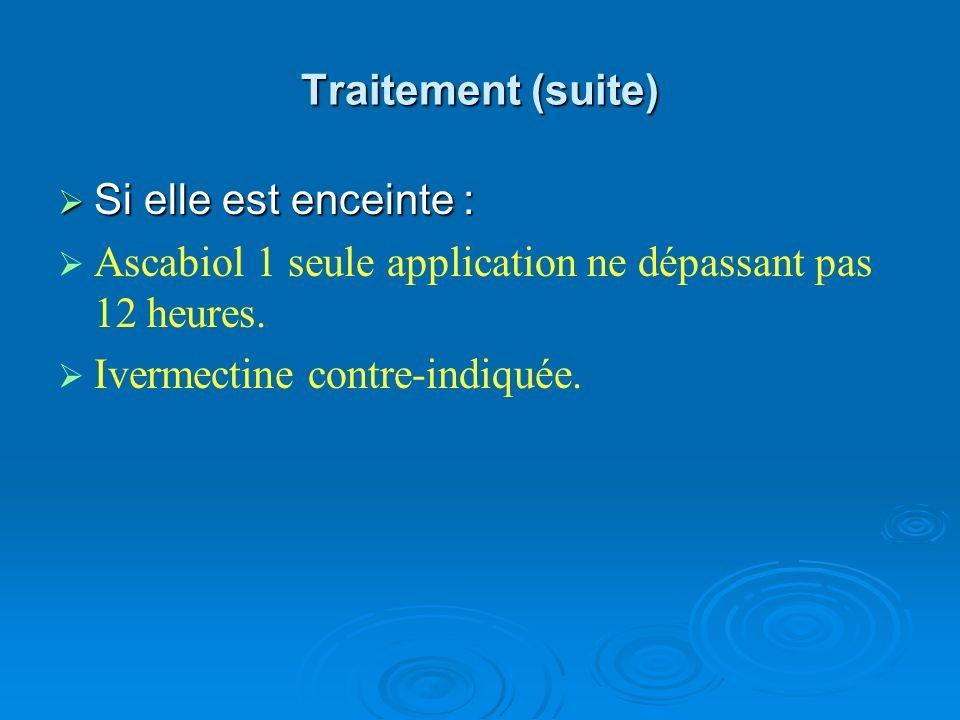 Traitement (suite) Si elle est enceinte : Si elle est enceinte : Ascabiol 1 seule application ne dépassant pas 12 heures. Ivermectine contre-indiquée.