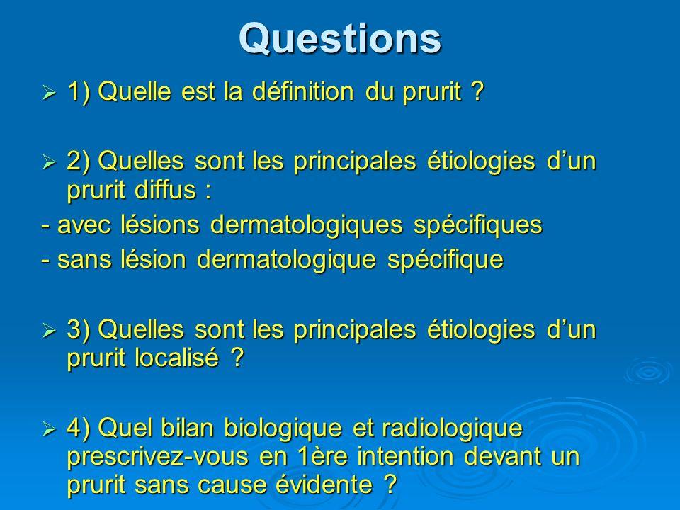 Questions 1) Quelle est la définition du prurit ? 1) Quelle est la définition du prurit ? 2) Quelles sont les principales étiologies dun prurit diffus