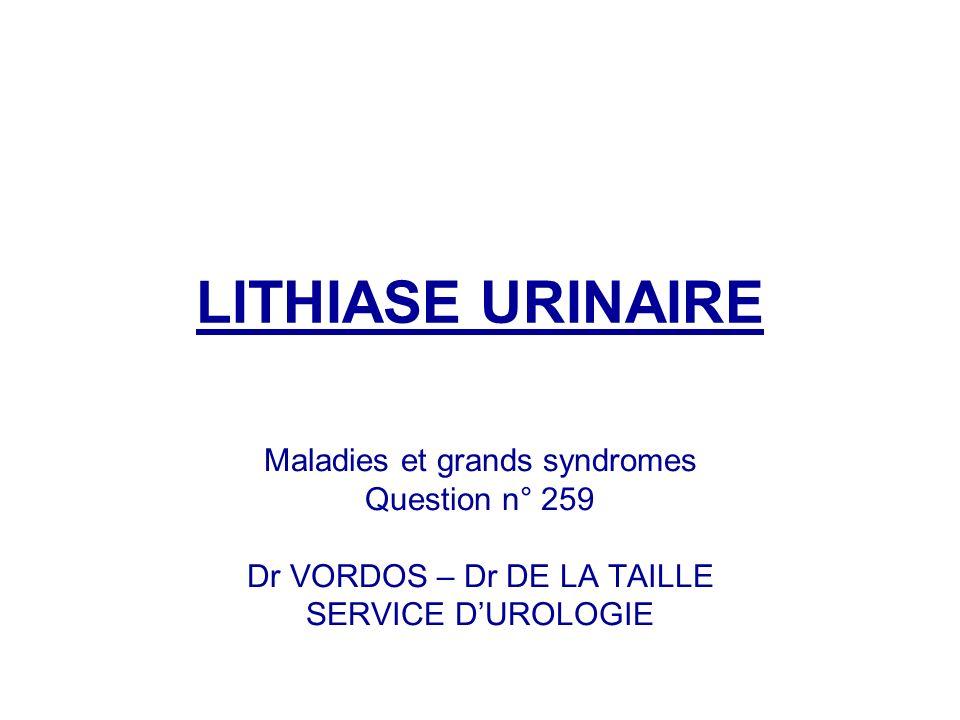 LITHIASE URINAIRE Maladies et grands syndromes Question n° 259 Dr VORDOS – Dr DE LA TAILLE SERVICE DUROLOGIE