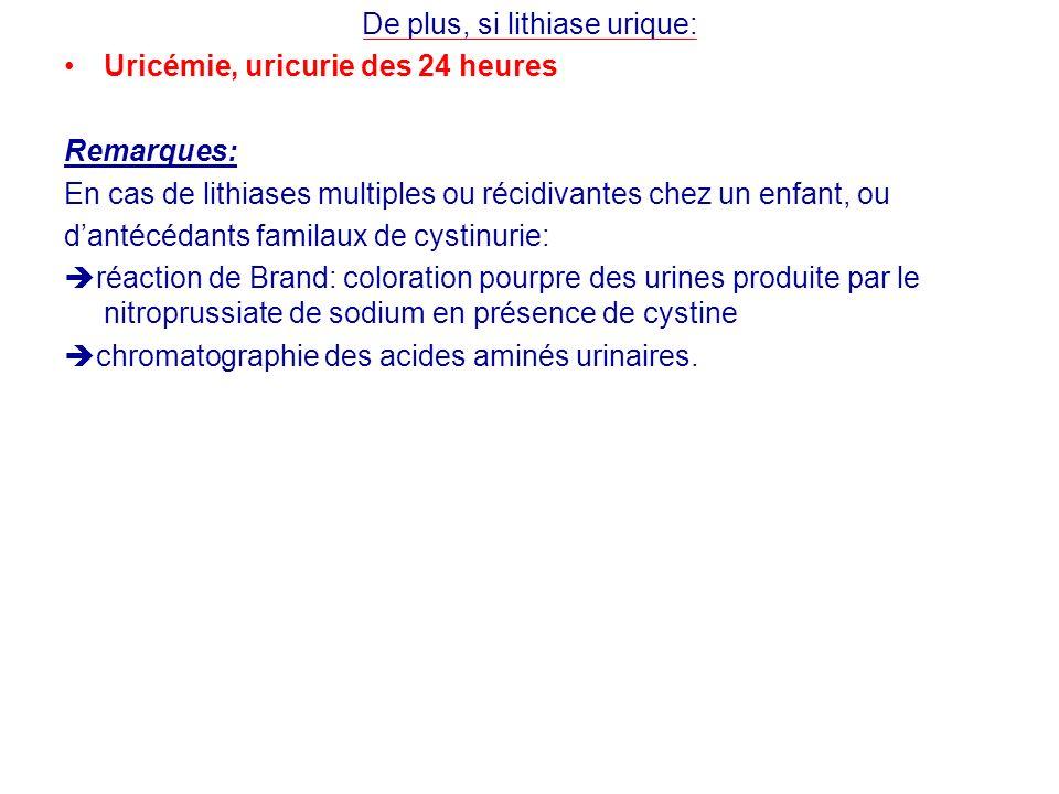 De plus, si lithiase urique: Uricémie, uricurie des 24 heures Remarques: En cas de lithiases multiples ou récidivantes chez un enfant, ou dantécédants