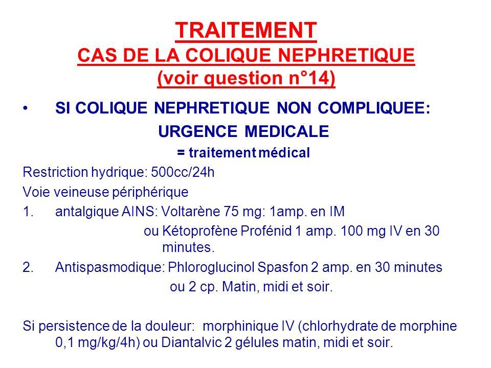 TRAITEMENT CAS DE LA COLIQUE NEPHRETIQUE (voir question n°14) SI COLIQUE NEPHRETIQUE NON COMPLIQUEE: URGENCE MEDICALE = traitement médical Restriction hydrique: 500cc/24h Voie veineuse périphérique 1.antalgique AINS: Voltarène 75 mg: 1amp.