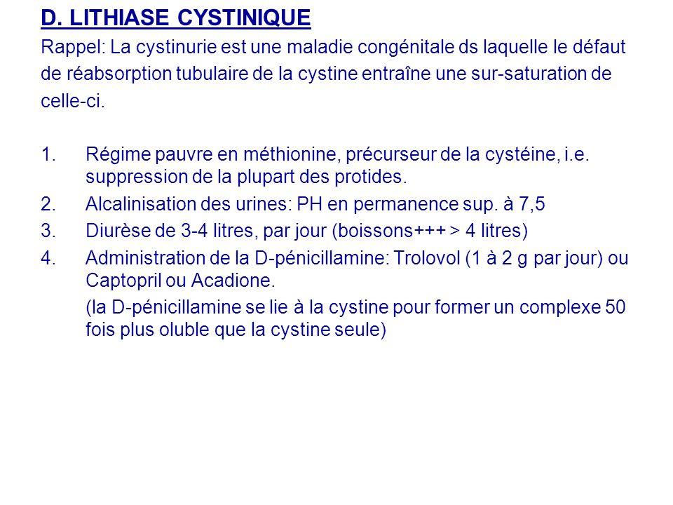 D. LITHIASE CYSTINIQUE Rappel: La cystinurie est une maladie congénitale ds laquelle le défaut de réabsorption tubulaire de la cystine entraîne une su