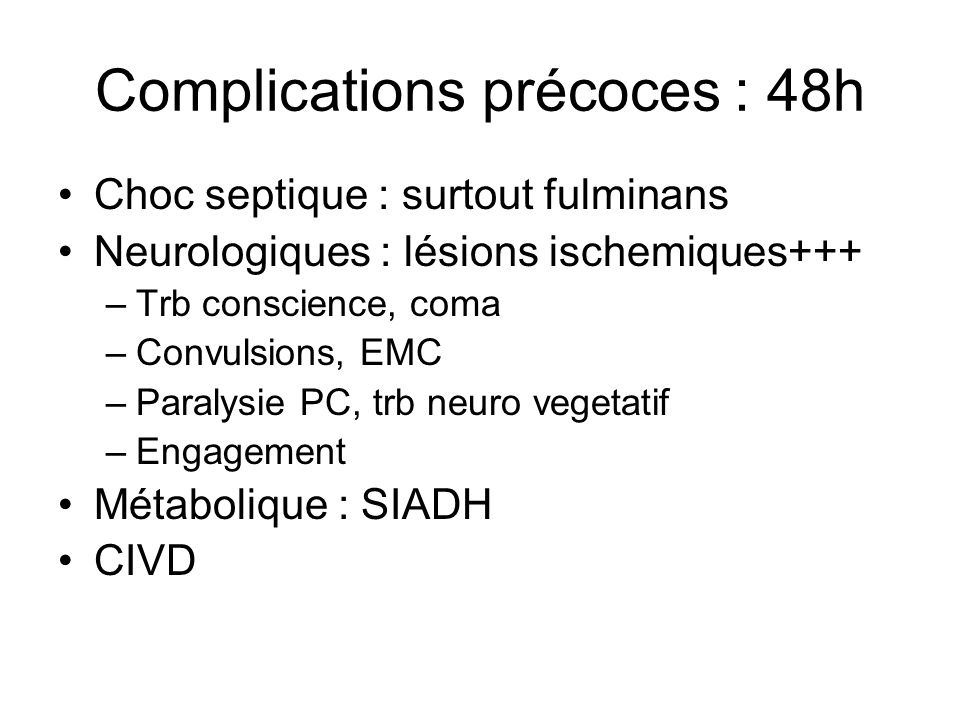 Complications précoces : 48h Choc septique : surtout fulminans Neurologiques : lésions ischemiques+++ –Trb conscience, coma –Convulsions, EMC –Paralys