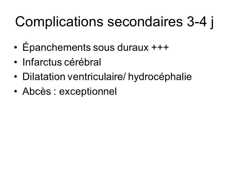 Complications secondaires 3-4 j Épanchements sous duraux +++ Infarctus cérébral Dilatation ventriculaire/ hydrocéphalie Abcès : exceptionnel